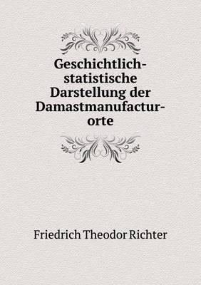Geschichtlich-Statistische Darstellung Der Damastmanufactur-Orte (Paperback)