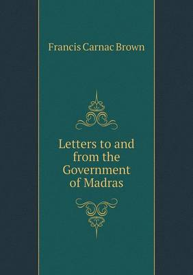 Letters to and from the Government of Madras (Paperback)