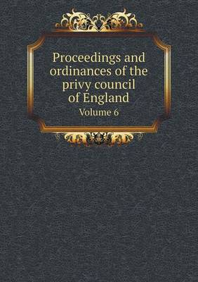 Proceedings and Ordinances of the Privy Council of England Volume 6 (Paperback)