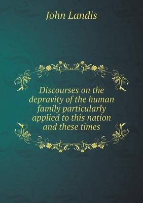 Discourses on the Depravity of the Human Family Particularly Applied to This Nation and These Times (Paperback)