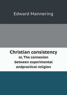 Christian Consistency Or, the Connexion Between Experimental Andpractical Religion (Paperback)