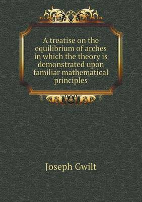 A Treatise on the Equilibrium of Arches in Which the Theory Is Demonstrated Upon Familiar Mathematical Principles (Paperback)