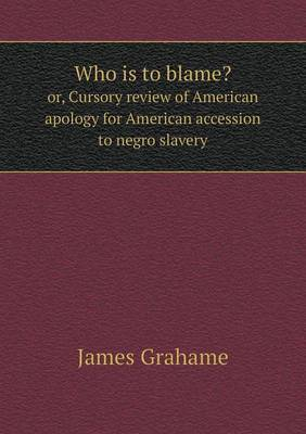 Who Is to Blame? Or, Cursory Review of American Apology for American Accession to Negro Slavery (Paperback)