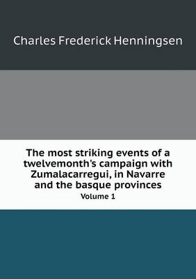 The Most Striking Events of a Twelvemonth's Campaign with Zumalacarregui, in Navarre and the Basque Provinces Volume 1 (Paperback)