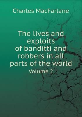 The Lives and Exploits of Banditti and Robbers in All Parts of the World Volume 2 (Paperback)