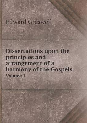 Dissertations Upon the Principles and Arrangement of a Harmony of the Gospels Volume 1 (Paperback)
