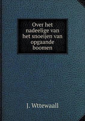Over Het Nadeelige Van Het Snoeijen Van Opgaande Boomen (Paperback)