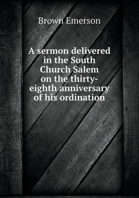 A Sermon Delivered in the South Church Salem on the Thirty-Eighth Anniversary of His Ordination (Paperback)