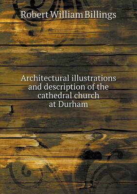 Architectural Illustrations and Description of the Cathedral Church at Durham (Paperback)
