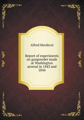 Report of Experiments on Gunpowder Made at Washington Arsenal in 1843 and 1844 (Paperback)