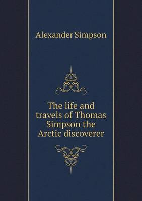 The Life and Travels of Thomas Simpson the Arctic Discoverer (Paperback)