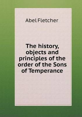 The History, Objects and Principles of the Order of the Sons of Temperance (Paperback)
