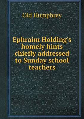 Ephraim Holding's Homely Hints Chiefly Addressed to Sunday School Teachers (Paperback)