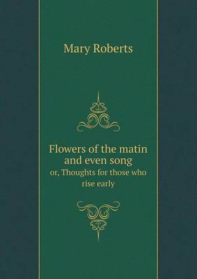 Flowers of the Matin and Even Song Or, Thoughts for Those Who Rise Early (Paperback)