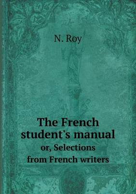 The French Student's Manual Or, Selections from French Writers (Paperback)