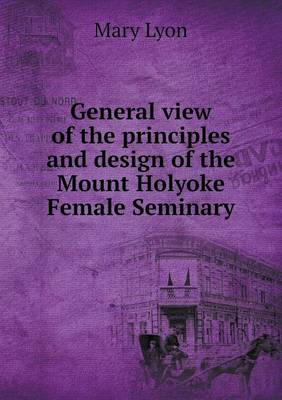General View of the Principles and Design of the Mount Holyoke Female Seminary (Paperback)