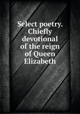 Select Poetry. Chiefly Devotional of the Reign of Queen Elizabeth (Paperback)