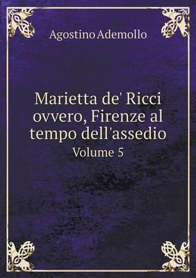 Marietta de' Ricci Ovvero, Firenze Al Tempo Dell'assedio Volume 5 (Paperback)