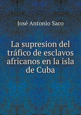 La Supresion del Trafico de Esclavos Africanos En La Isla de Cuba (Paperback)
