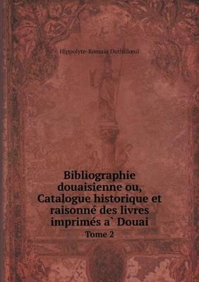 Bibliographie douaisienne ou, Catalogue historique et raisonné des livres imprimés à Douai Tome 2 (Paperback)