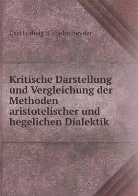 Kritische Darstellung Und Vergleichung Der Methoden Aristotelischer Und Hegelichen Dialektik (Paperback)