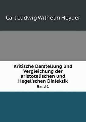 Kritische Darstellung Und Vergleichung Der Aristotelischen Und Hegel'schen Dialektik Band 1 (Paperback)