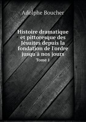 Histoire Dramatique Et Pittoresque Des Jesuites Depuis La Fondation de L'Ordre Jusqu'a Nos Jours Tome 1 (Paperback)