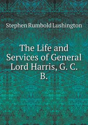 The Life and Services of General Lord Harris, G. C. B (Paperback)