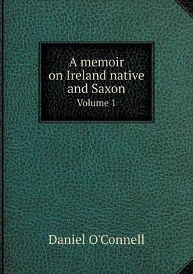 A Memoir on Ireland Native and Saxon Volume 1 (Paperback)