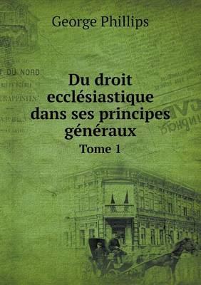 Du Droit Ecclesiastique Dans Ses Principes Generaux Tome 1 (Paperback)