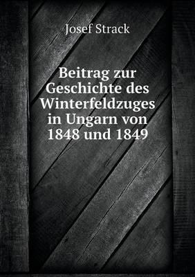 Beitrag Zur Geschichte Des Winterfeldzuges in Ungarn Von 1848 Und 1849 (Paperback)