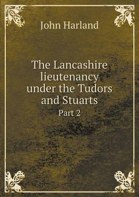 The Lancashire Lieutenancy Under the Tudors and Stuarts Part 2 (Paperback)