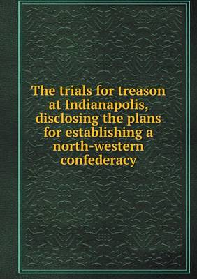 The Trials for Treason at Indianapolis, Disclosing the Plans for Establishing a North-Western Confederacy (Paperback)