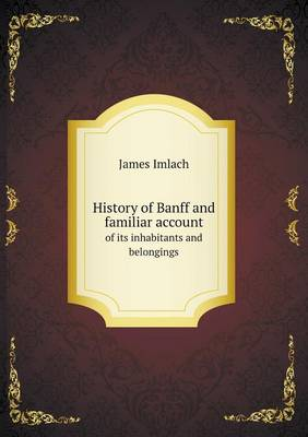 History of Banff and Familiar Account of Its Inhabitants and Belongings (Paperback)