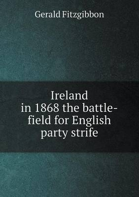 Ireland in 1868 the Battle-Field for English Party Strife (Paperback)