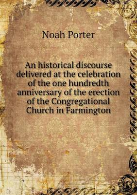 An Historical Discourse Delivered at the Celebration of the One Hundredth Anniversary of the Erection of the Congregational Church in Farmington (Paperback)