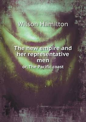 The New Empire and Her Representative Men Or, the Pacific Coast (Paperback)