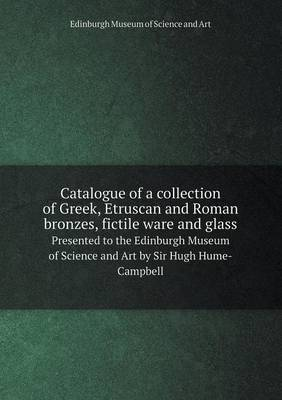 Catalogue of a Collection of Greek, Etruscan and Roman Bronzes, Fictile Ware and Glass Presented to the Edinburgh Museum of Science and Art by Sir Hugh Hume-Campbell (Paperback)