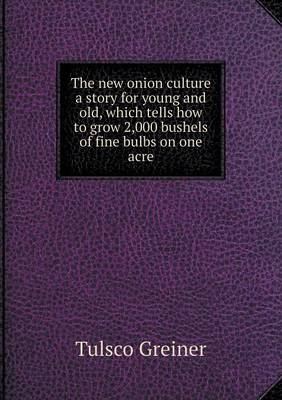 The New Onion Culture a Story for Young and Old, Which Tells How to Grow 2,000 Bushels of Fine Bulbs on One Acre (Paperback)