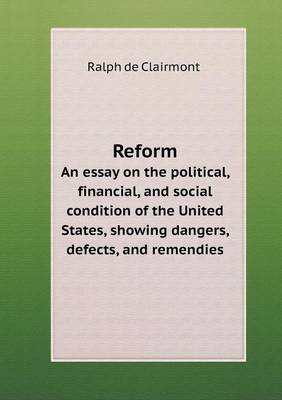 Reform an Essay on the Political, Financial, and Social Condition of the United States, Showing Dangers, Defects, and Remendies (Paperback)