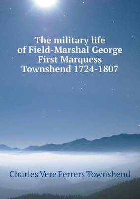 The Military Life of Field-Marshal George First Marquess Townshend 1724-1807 (Paperback)
