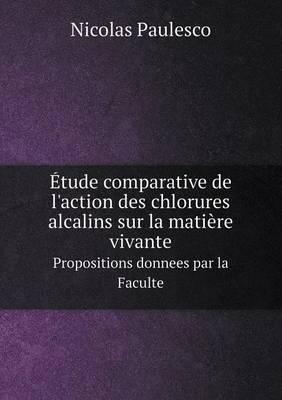 tude Comparative de l'Action Des Chlorures Alcalins Sur La Mati re Vivante Propositions Donnees Par La Faculte (Paperback)