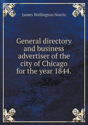 General Directory and Business Advertiser of the City of Chicago for the Year 1844 (Paperback)