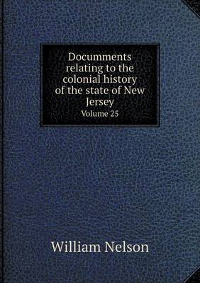 Documments Relating to the Colonial History of the State of New Jersey Volume 25 (Paperback)