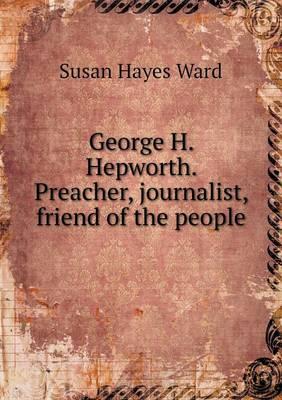 George H. Hepworth. Preacher, Journalist, Friend of the People (Paperback)
