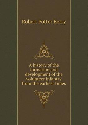 A History of the Formation and Development of the Volunteer Infantry from the Earliest Times (Paperback)