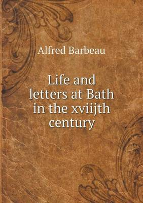 Life and Letters at Bath in the Xviijth Century (Paperback)