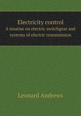 Electricity Control a Treatise on Electric Switchgear and Systems of Electric Transmission (Paperback)