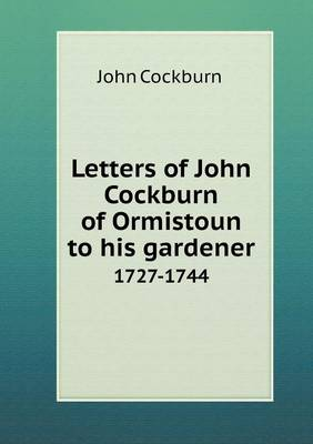 Letters of John Cockburn of Ormistoun to His Gardener 1727-1744 (Paperback)
