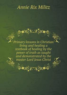 Primary Lessons in Christian Living and Healing a Textbook of Healing by the Power of Truth as Taught and Demonstrated by the Master Lord Jesus Christ (Paperback)